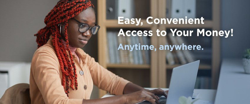 Easy, convenient access to your money!